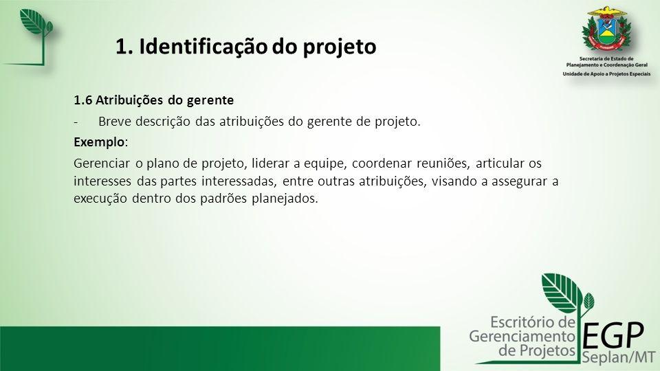 1. Identificação do projeto 1.6 Atribuições do gerente -Breve descrição das atribuições do gerente de projeto. Exemplo: Gerenciar o plano de projeto,