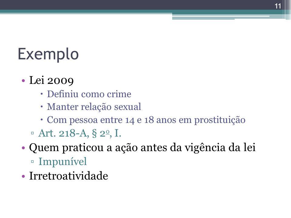 Exemplo Lei 2009  Definiu como crime  Manter relação sexual  Com pessoa entre 14 e 18 anos em prostituição ▫Art. 218-A, § 2 o, I. Quem praticou a a