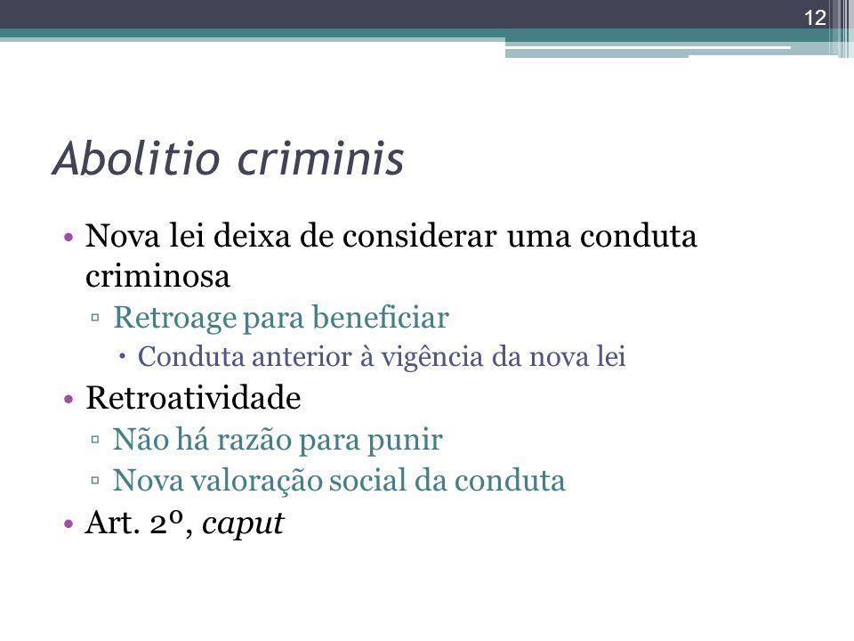 Abolitio criminis Nova lei deixa de considerar uma conduta criminosa ▫Retroage para beneficiar  Conduta anterior à vigência da nova lei Retroatividade ▫Não há razão para punir ▫Nova valoração social da conduta Art.