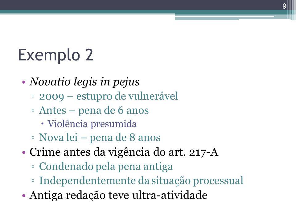 Exemplo 2 Novatio legis in pejus ▫2009 – estupro de vulnerável ▫Antes – pena de 6 anos  Violência presumida ▫Nova lei – pena de 8 anos Crime antes da vigência do art.