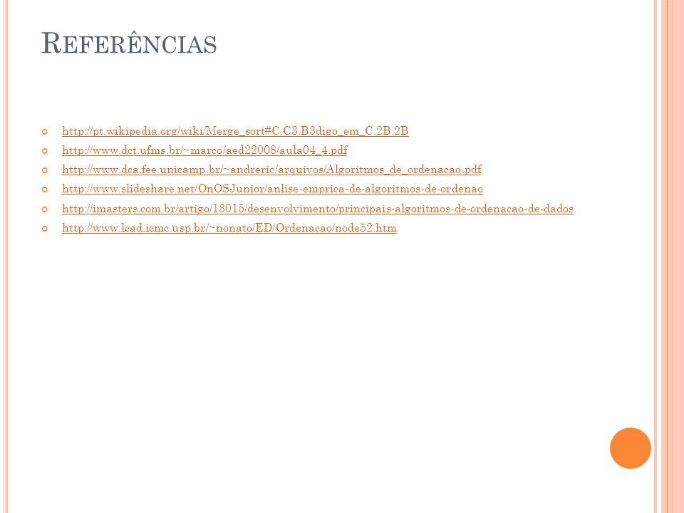 R EFERÊNCIAS http://pt.wikipedia.org/wiki/Merge_sort#C.C3.B3digo_em_C.2B.2B http://www.dct.ufms.br/~marco/aed22008/aula04_4.pdf http://www.dca.fee.unicamp.br/~andreric/arquivos/Algoritmos_de_ordenacao.pdf http://www.slideshare.net/OnOSJunior/anlise-emprica-de-algoritmos-de-ordenao http://imasters.com.br/artigo/13015/desenvolvimento/principais-algoritmos-de-ordenacao-de-dados http://www.lcad.icmc.usp.br/~nonato/ED/Ordenacao/node52.htm