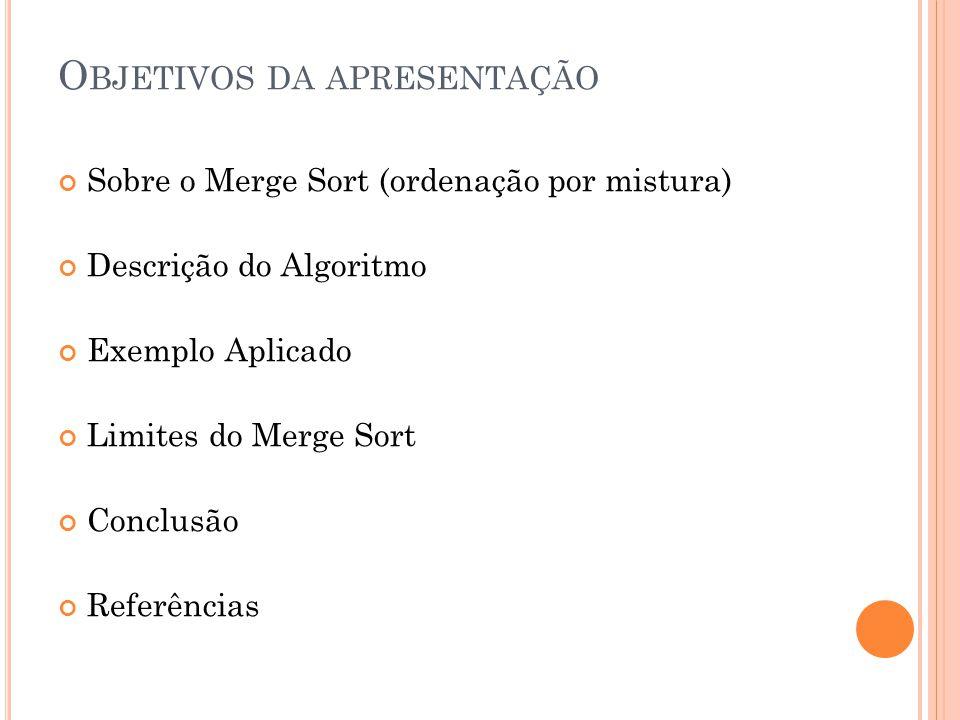 O BJETIVOS DA APRESENTAÇÃO Sobre o Merge Sort (ordenação por mistura) Descrição do Algoritmo Exemplo Aplicado Limites do Merge Sort Conclusão Referências