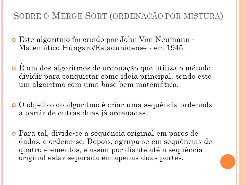 S OBRE O M ERGE S ORT ( ORDENAÇÃO POR MISTURA ) Este algoritmo foi criado por John Von Neumann - Matemático Húngaro/Estadunidense - em 1945.