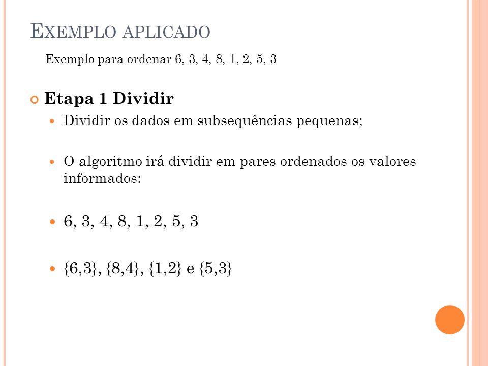 E XEMPLO APLICADO Etapa 1 Dividir Dividir os dados em subsequências pequenas; O algoritmo irá dividir em pares ordenados os valores informados: 6, 3, 4, 8, 1, 2, 5, 3 {6,3}, {8,4}, {1,2} e {5,3} Exemplo para ordenar 6, 3, 4, 8, 1, 2, 5, 3