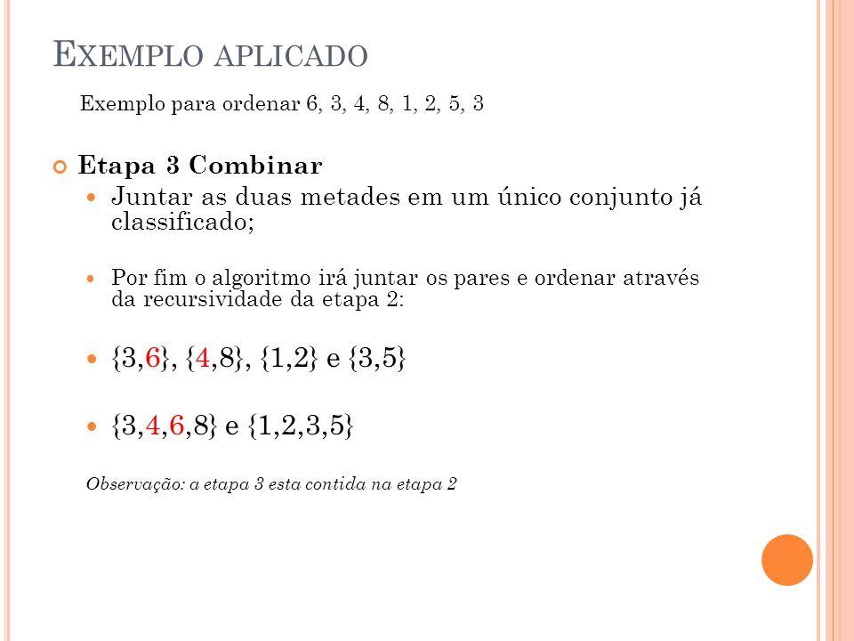 E XEMPLO APLICADO Etapa 3 Combinar Juntar as duas metades em um único conjunto já classificado; Por fim o algoritmo irá juntar os pares e ordenar através da recursividade da etapa 2: {3,6}, {4,8}, {1,2} e {3,5} {3,4,6,8} e {1,2,3,5} Observação: a etapa 3 esta contida na etapa 2 Exemplo para ordenar 6, 3, 4, 8, 1, 2, 5, 3