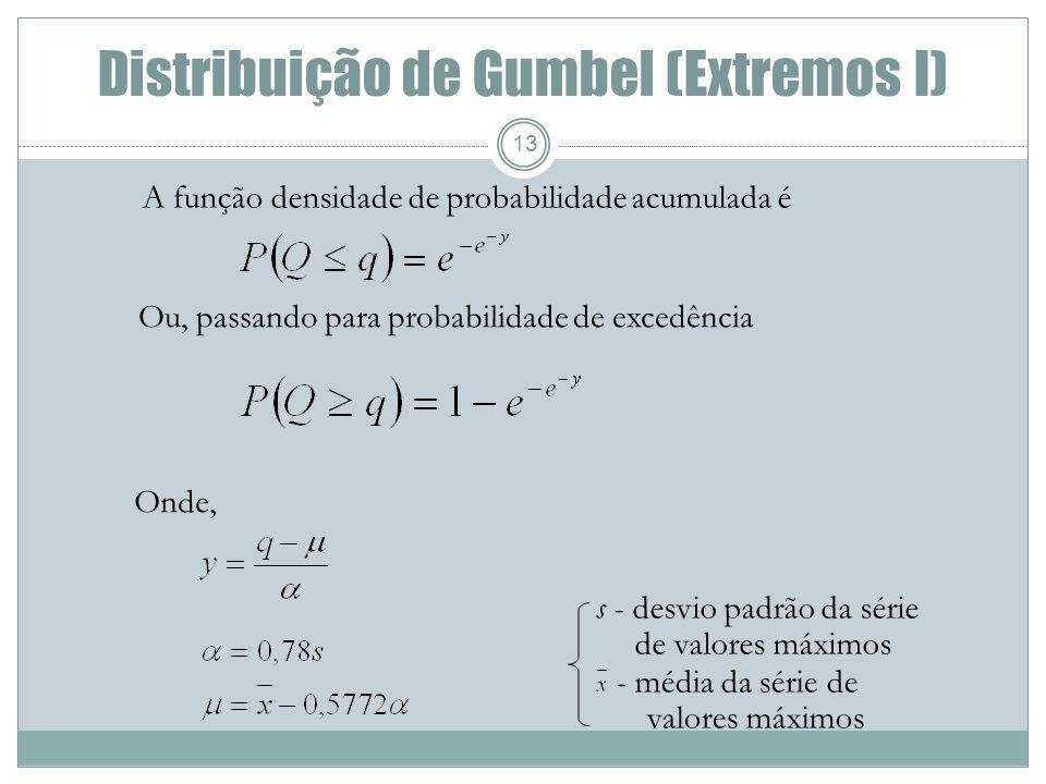 Distribuição de Gumbel (Extremos I) 13 A função densidade de probabilidade acumulada é Ou, passando para probabilidade de excedência Onde, s - desvio