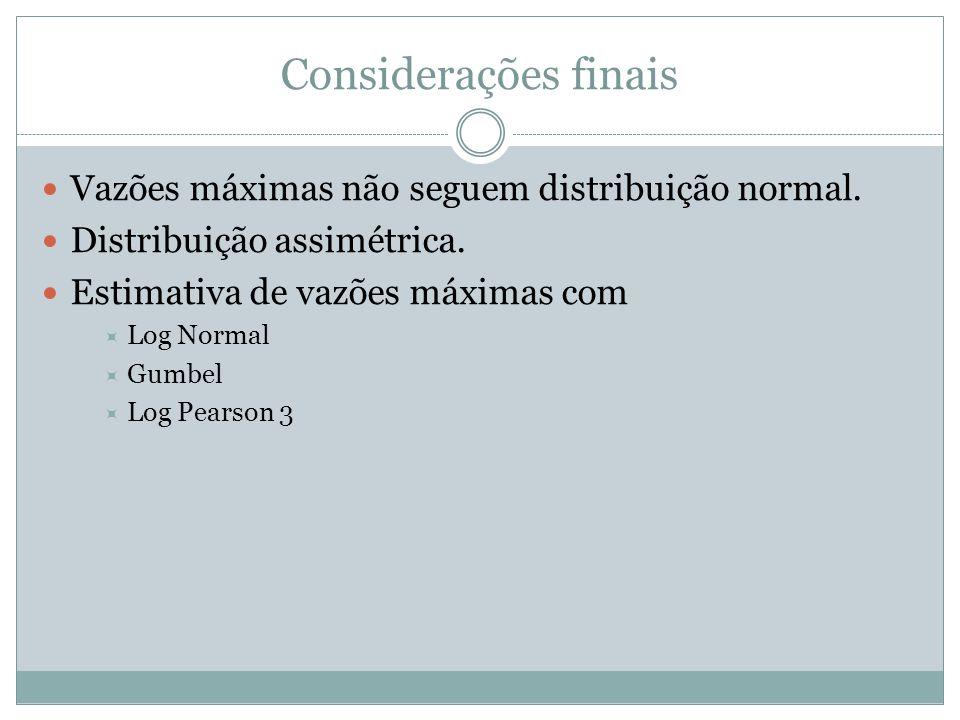 Considerações finais Vazões máximas não seguem distribuição normal. Distribuição assimétrica. Estimativa de vazões máximas com  Log Normal  Gumbel 