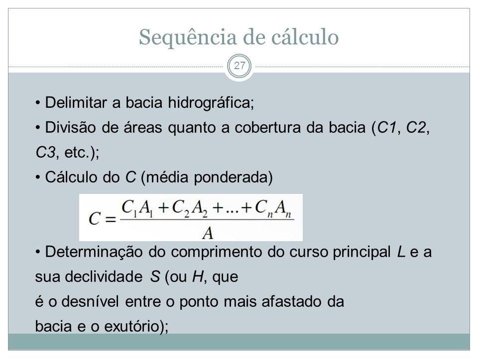 Sequência de cálculo 27 Delimitar a bacia hidrográfica; Divisão de áreas quanto a cobertura da bacia (C1, C2, C3, etc.); Cálculo do C (média ponderada
