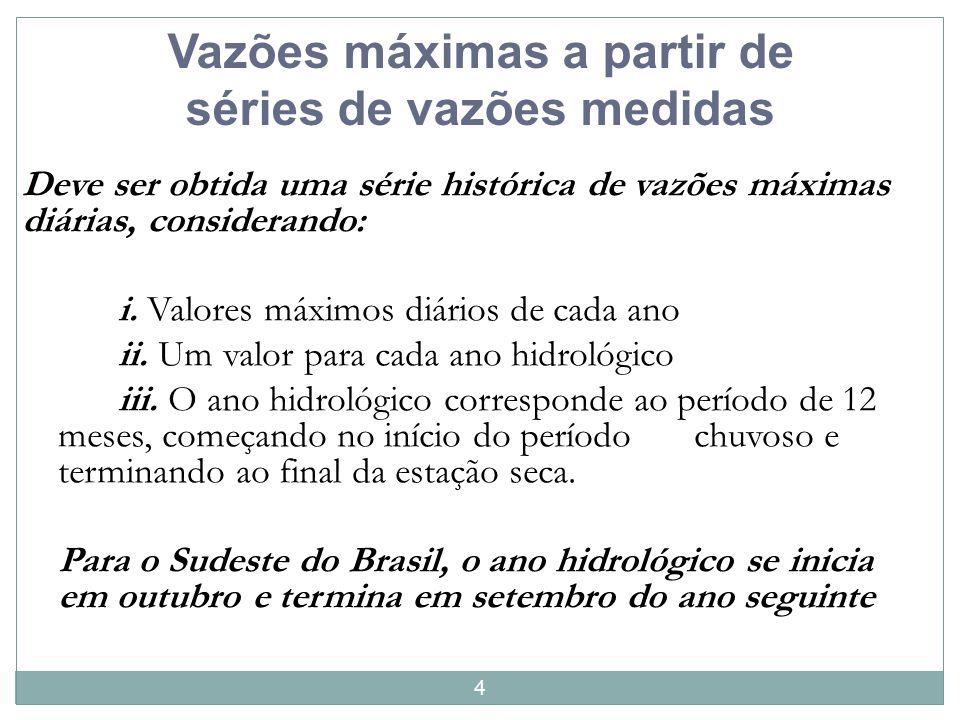 4 Vazões máximas a partir de séries de vazões medidas Deve ser obtida uma série histórica de vazões máximas diárias, considerando: i. Valores máximos