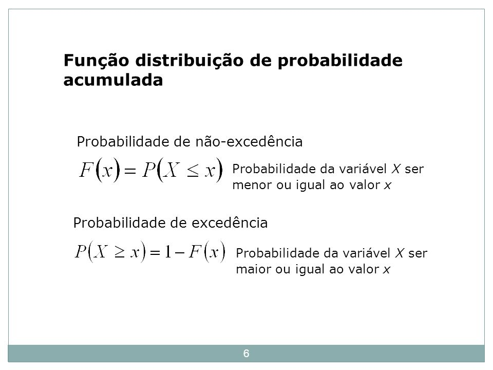 6 Função distribuição de probabilidade acumulada Probabilidade da variável X ser menor ou igual ao valor x Probabilidade de não-excedência Probabilida