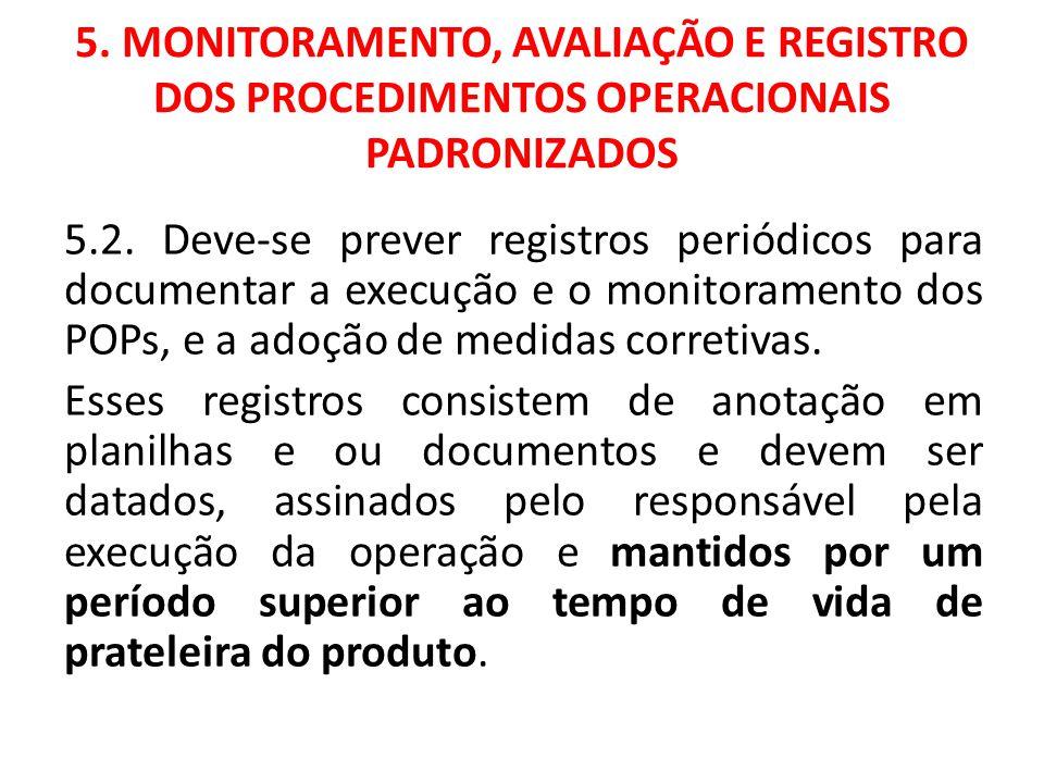 5. MONITORAMENTO, AVALIAÇÃO E REGISTRO DOS PROCEDIMENTOS OPERACIONAIS PADRONIZADOS 5.2. Deve-se prever registros periódicos para documentar a execução