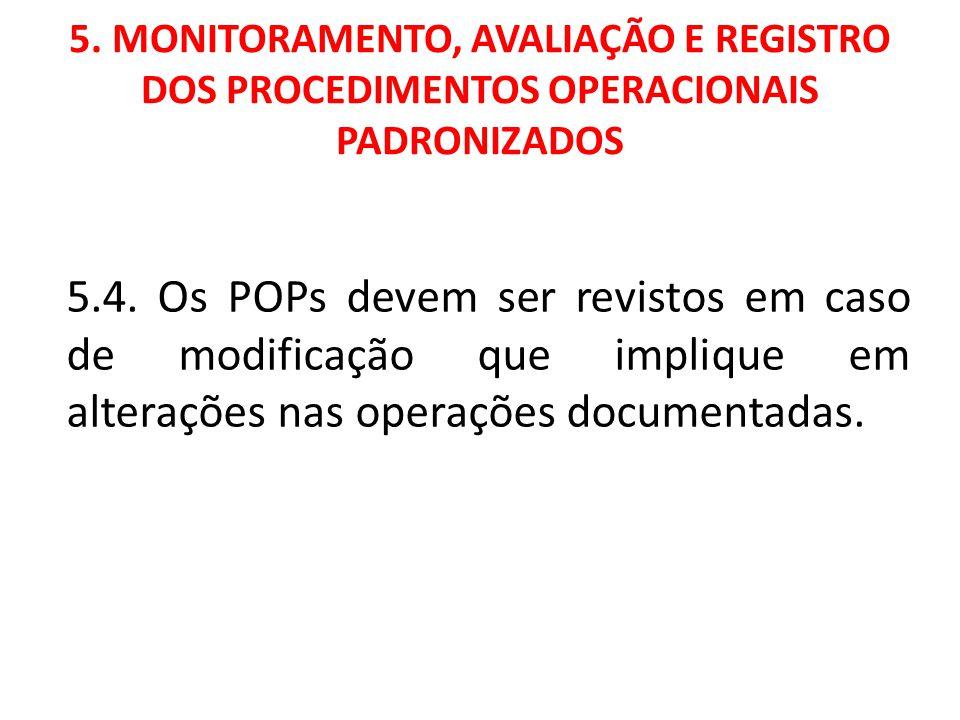 5. MONITORAMENTO, AVALIAÇÃO E REGISTRO DOS PROCEDIMENTOS OPERACIONAIS PADRONIZADOS 5.4. Os POPs devem ser revistos em caso de modificação que implique