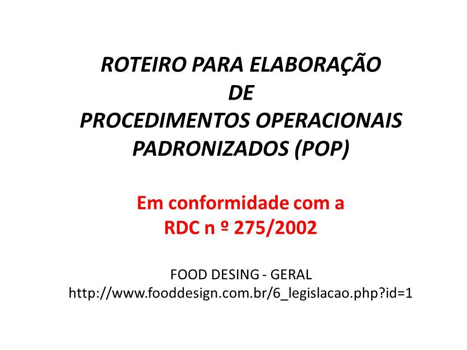 ROTEIRO PARA ELABORAÇÃO DE PROCEDIMENTOS OPERACIONAIS PADRONIZADOS (POP) Em conformidade com a RDC n º 275/2002 FOOD DESING - GERAL http://www.fooddes