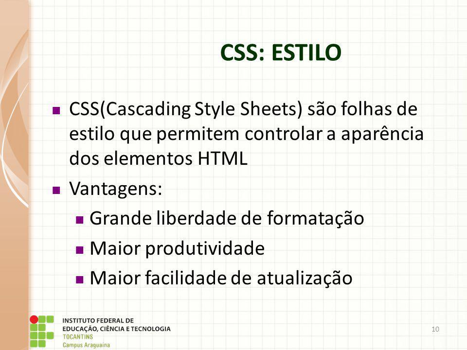 10 CSS(Cascading Style Sheets) são folhas de estilo que permitem controlar a aparência dos elementos HTML Vantagens: Grande liberdade de formatação Ma