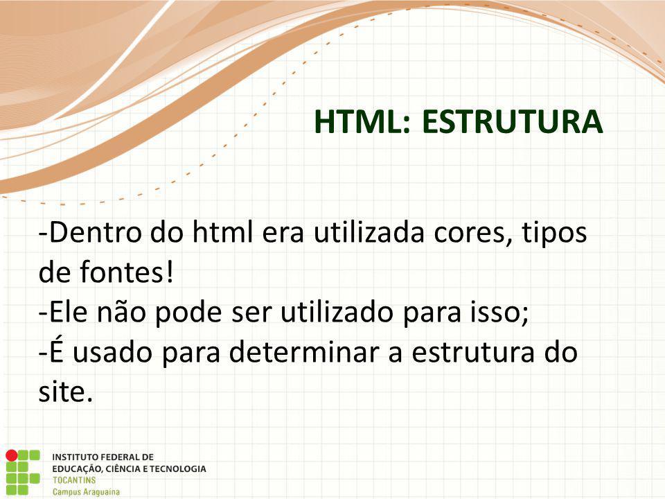 HTML: ESTRUTURA -Dentro do html era utilizada cores, tipos de fontes! -Ele não pode ser utilizado para isso; -É usado para determinar a estrutura do s