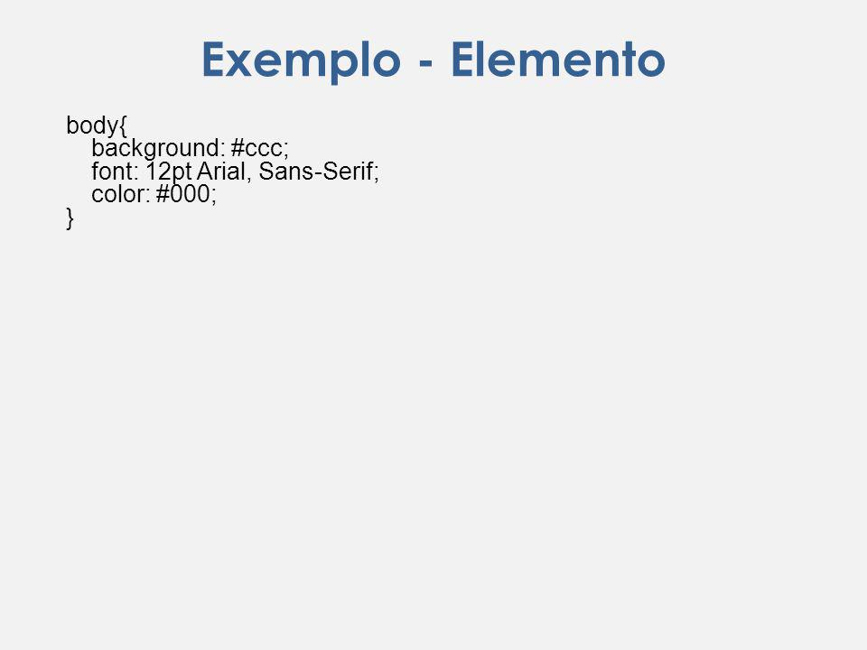 Exemplo - Elemento body{ background: #ccc; font: 12pt Arial, Sans-Serif; color: #000; }