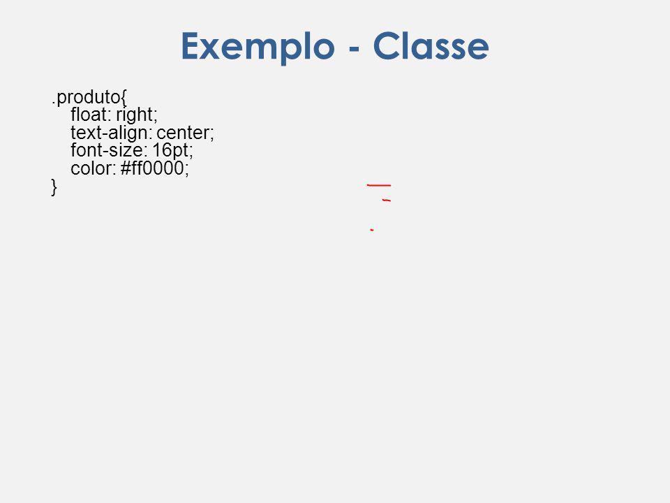 Exemplo - Classe.produto{ float: right; text-align: center; font-size: 16pt; color: #ff0000; }