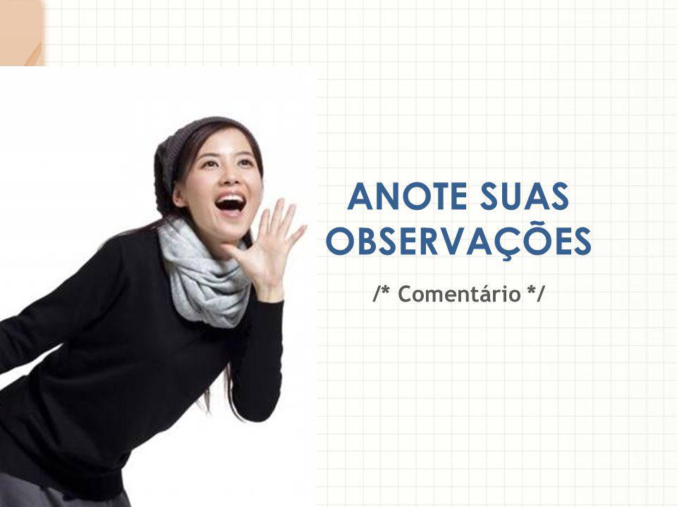 ANOTE SUAS OBSERVAÇÕES /* Comentário */