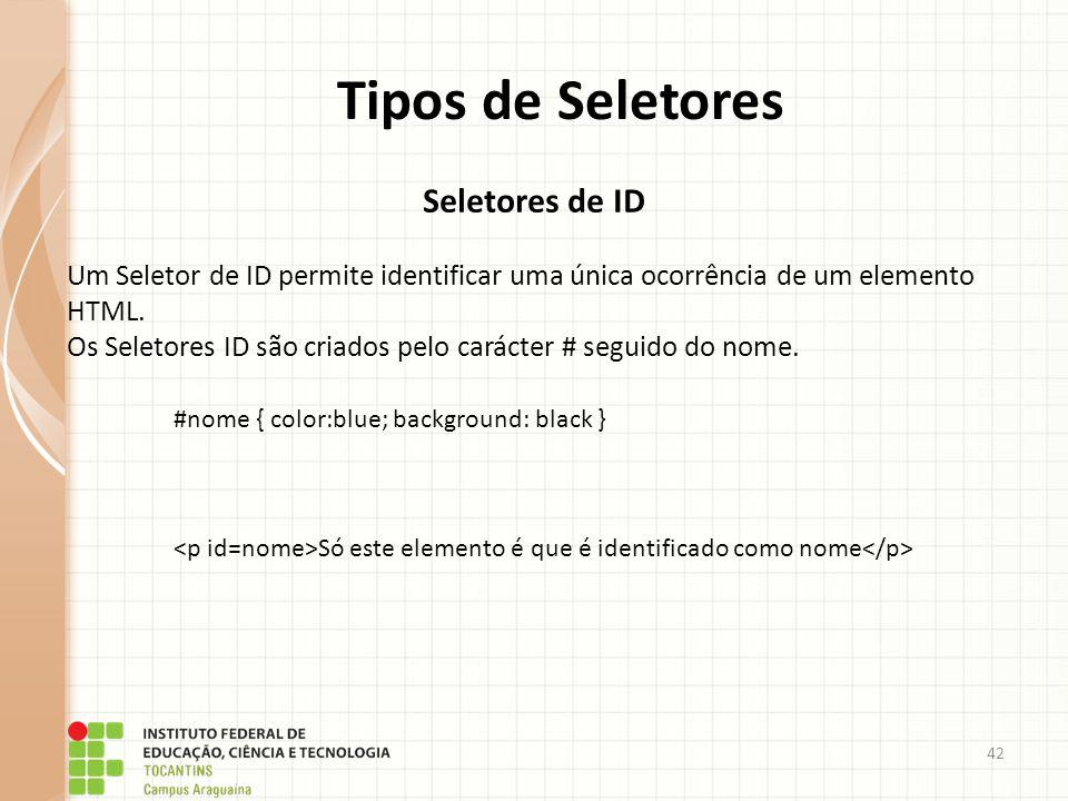 42 Tipos de Seletores Seletores de ID Um Seletor de ID permite identificar uma única ocorrência de um elemento HTML. Os Seletores ID são criados pelo