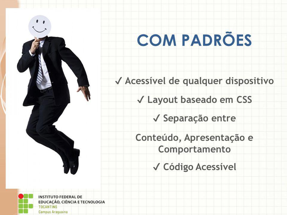 COM PADRÕES ✔ Acessível de qualquer dispositivo ✔ Layout baseado em CSS ✔ Separação entre Conteúdo, Apresentação e Comportamento ✔ Código Acessível