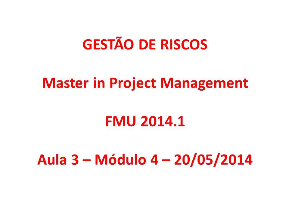 GESTÃO DE RISCOS Master in Project Management FMU 2014.1 Aula 3 – Módulo 4 – 20/05/2014