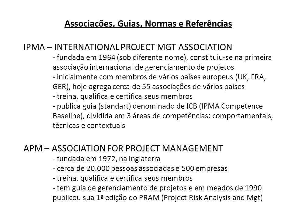 Associações, Guias, Normas e Referências IPMA – INTERNATIONAL PROJECT MGT ASSOCIATION - fundada em 1964 (sob diferente nome), constituiu-se na primeira associação internacional de gerenciamento de projetos - inicialmente com membros de vários países europeus (UK, FRA, GER), hoje agrega cerca de 55 associações de vários países - treina, qualifica e certifica seus membros - publica guia (standart) denominado de ICB (IPMA Competence Baseline), dividida em 3 áreas de competências: comportamentais, técnicas e contextuais APM – ASSOCIATION FOR PROJECT MANAGEMENT - fundada em 1972, na Inglaterra - cerca de 20.000 pessoas associadas e 500 empresas - treina, qualifica e certifica seus membros - tem guia de gerenciamento de projetos e em meados de 1990 publicou sua 1ª edição do PRAM (Project Risk Analysis and Mgt)