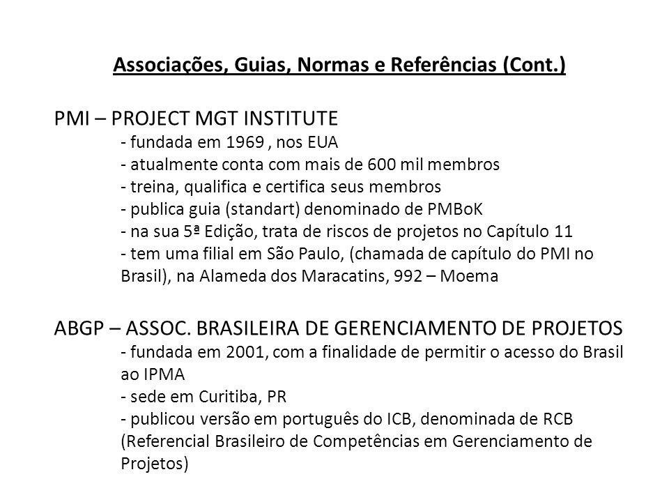 Associações, Guias, Normas e Referências (Cont.) PMI – PROJECT MGT INSTITUTE - fundada em 1969, nos EUA - atualmente conta com mais de 600 mil membros - treina, qualifica e certifica seus membros - publica guia (standart) denominado de PMBoK - na sua 5ª Edição, trata de riscos de projetos no Capítulo 11 - tem uma filial em São Paulo, (chamada de capítulo do PMI no Brasil), na Alameda dos Maracatins, 992 – Moema ABGP – ASSOC.