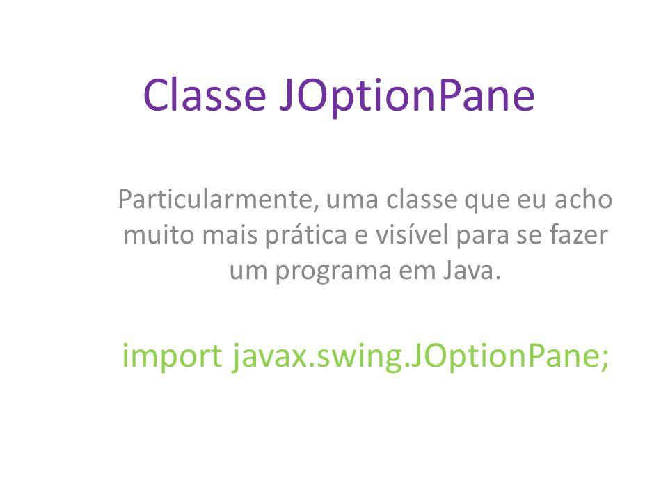 Classe JOptionPane Particularmente, uma classe que eu acho muito mais prática e visível para se fazer um programa em Java. import javax.swing.JOptionP