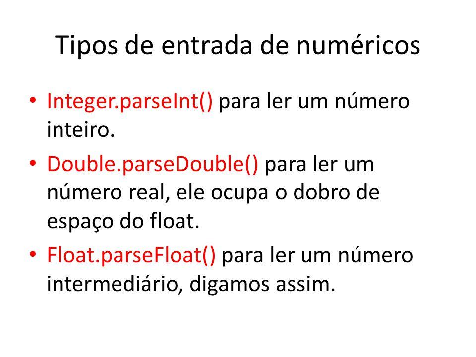 Tipos de entrada de numéricos Integer.parseInt() para ler um número inteiro. Double.parseDouble() para ler um número real, ele ocupa o dobro de espaço