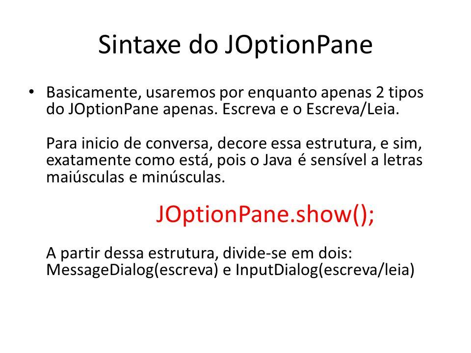 Sintaxe do JOptionPane Basicamente, usaremos por enquanto apenas 2 tipos do JOptionPane apenas. Escreva e o Escreva/Leia. Para inicio de conversa, dec