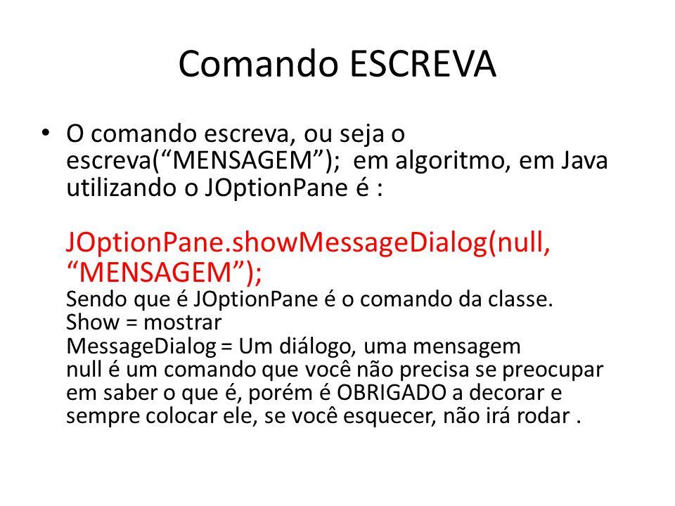 """Comando ESCREVA O comando escreva, ou seja o escreva(""""MENSAGEM""""); em algoritmo, em Java utilizando o JOptionPane é : JOptionPane.showMessageDialog(nul"""