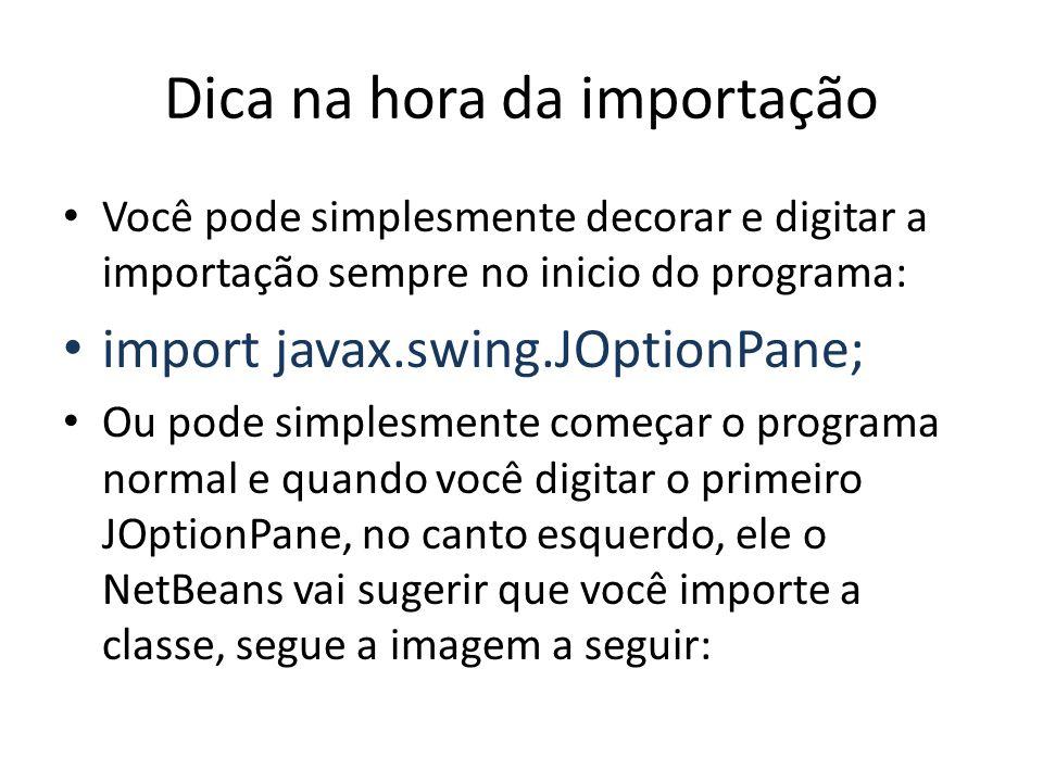 Dica na hora da importação Você pode simplesmente decorar e digitar a importação sempre no inicio do programa: import javax.swing.JOptionPane; Ou pode