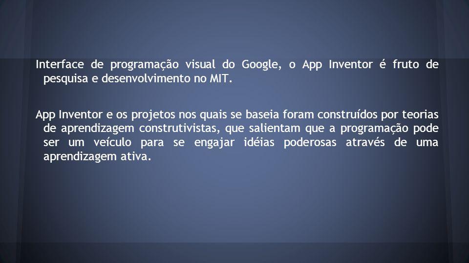 Interface de programação visual do Google, o App Inventor é fruto de pesquisa e desenvolvimento no MIT. App Inventor e os projetos nos quais se baseia