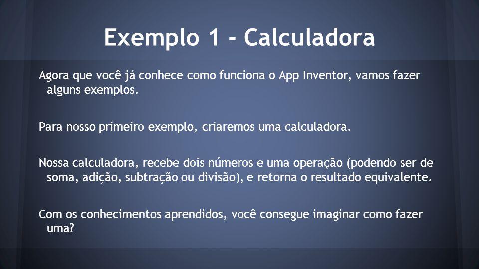Exemplo 1 - Calculadora Agora que você já conhece como funciona o App Inventor, vamos fazer alguns exemplos. Para nosso primeiro exemplo, criaremos um