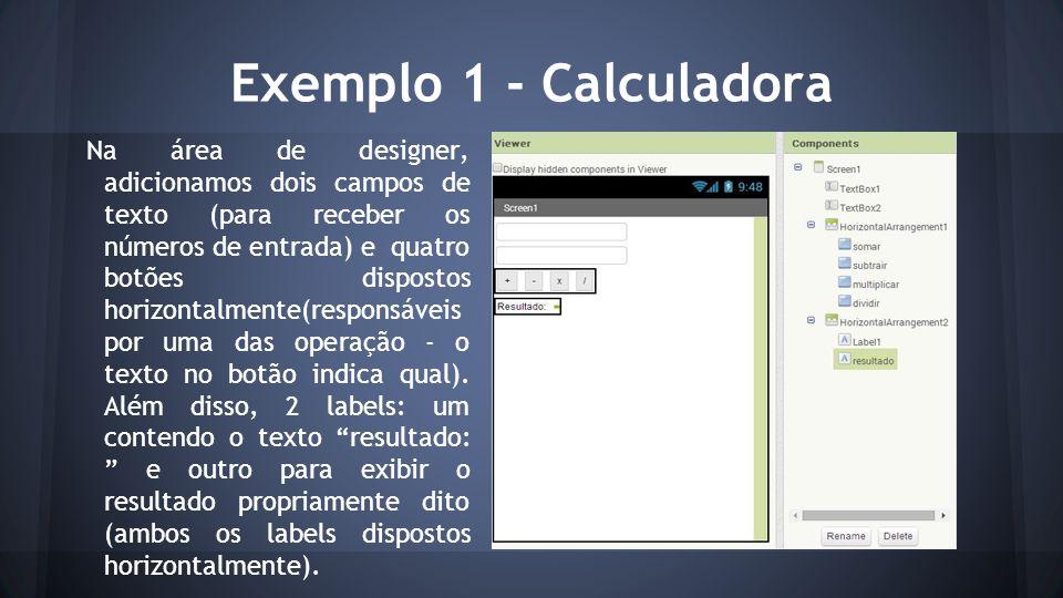 Exemplo 1 - Calculadora Na área de designer, adicionamos dois campos de texto (para receber os números de entrada) e quatro botões dispostos horizontalmente(responsáveis por uma das operação - o texto no botão indica qual).