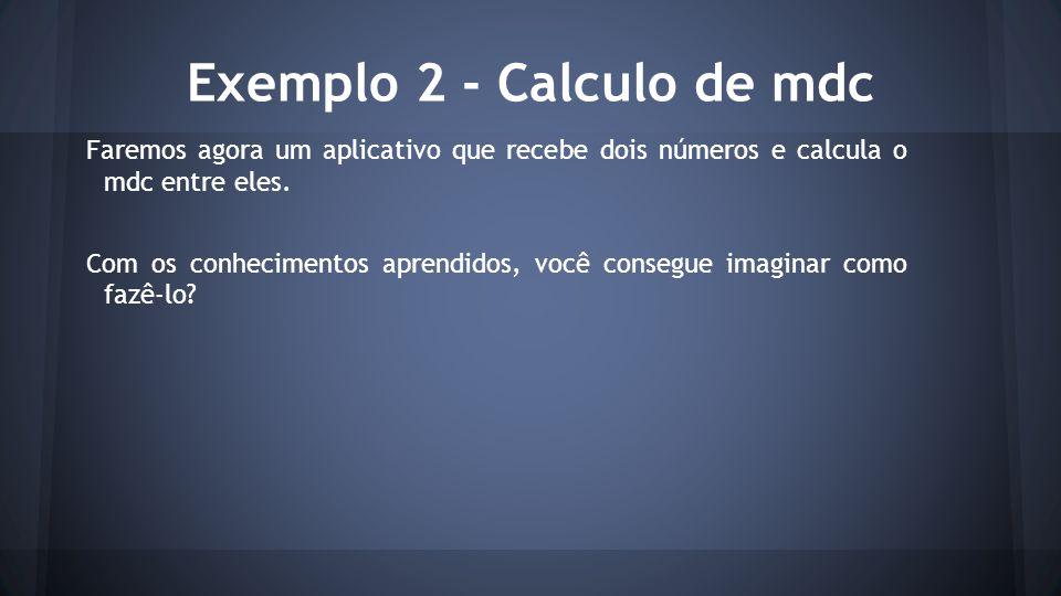 Exemplo 2 - Calculo de mdc Faremos agora um aplicativo que recebe dois números e calcula o mdc entre eles. Com os conhecimentos aprendidos, você conse
