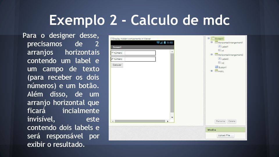 Exemplo 2 - Calculo de mdc Para o designer desse, precisamos de 2 arranjos horizontais contendo um label e um campo de texto (para receber os dois números) e um botão.