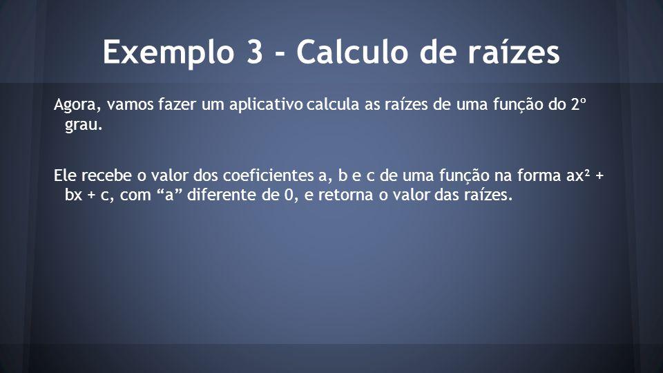 Exemplo 3 - Calculo de raízes Agora, vamos fazer um aplicativo calcula as raízes de uma função do 2º grau. Ele recebe o valor dos coeficientes a, b e