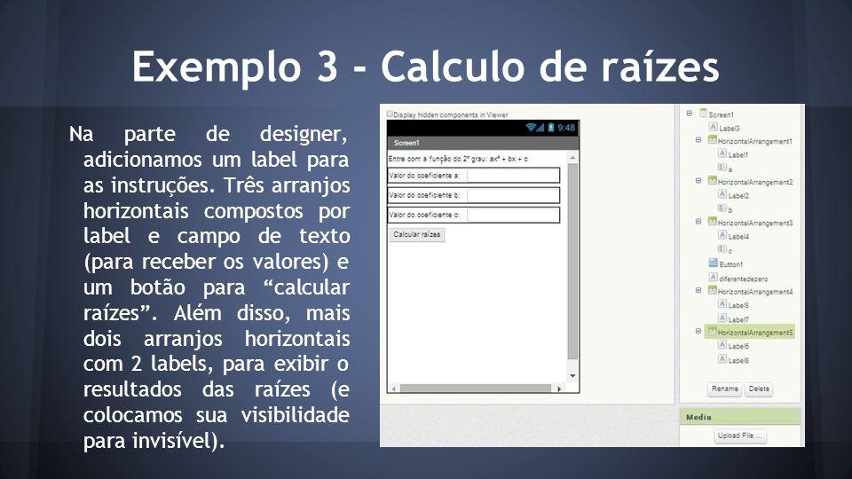 Exemplo 3 - Calculo de raízes Na parte de designer, adicionamos um label para as instruções. Três arranjos horizontais compostos por label e campo de