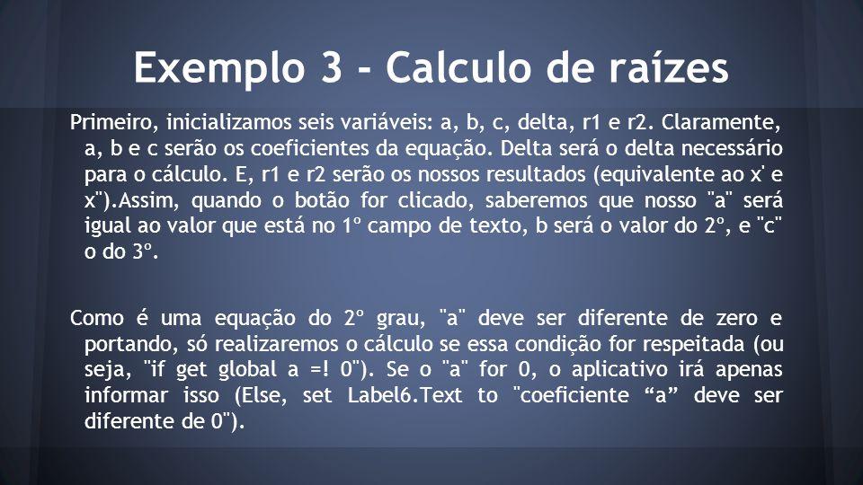 Exemplo 3 - Calculo de raízes Primeiro, inicializamos seis variáveis: a, b, c, delta, r1 e r2. Claramente, a, b e c serão os coeficientes da equação.