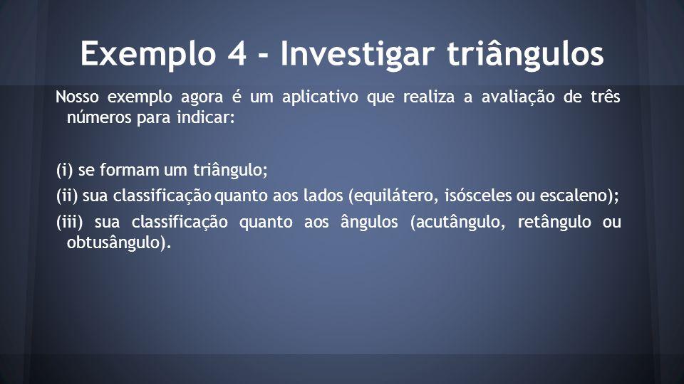 Exemplo 4 - Investigar triângulos Nosso exemplo agora é um aplicativo que realiza a avaliação de três números para indicar: (i) se formam um triângulo