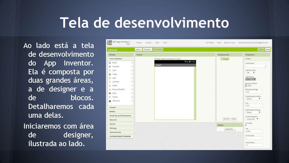 Tela de desenvolvimento Ao lado está a tela de desenvolvimento do App Inventor. Ela é composta por duas grandes áreas, a de designer e a de blocos. De