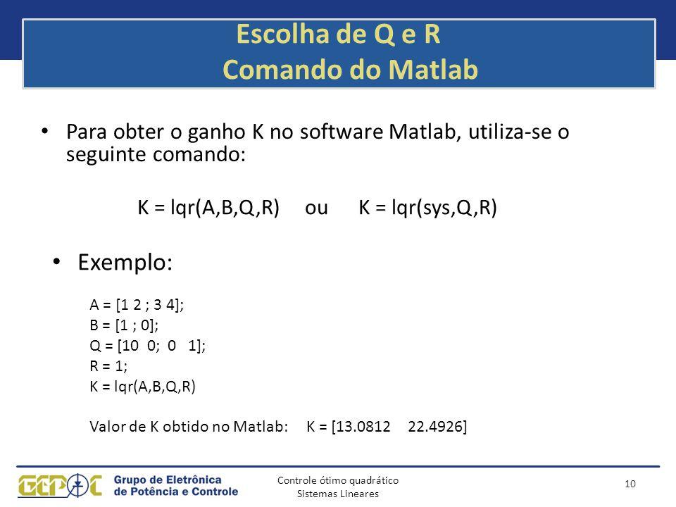 Controle ótimo quadrático Sistemas Lineares Escolha de Q e R Comando do Matlab Para obter o ganho K no software Matlab, utiliza-se o seguinte comando:
