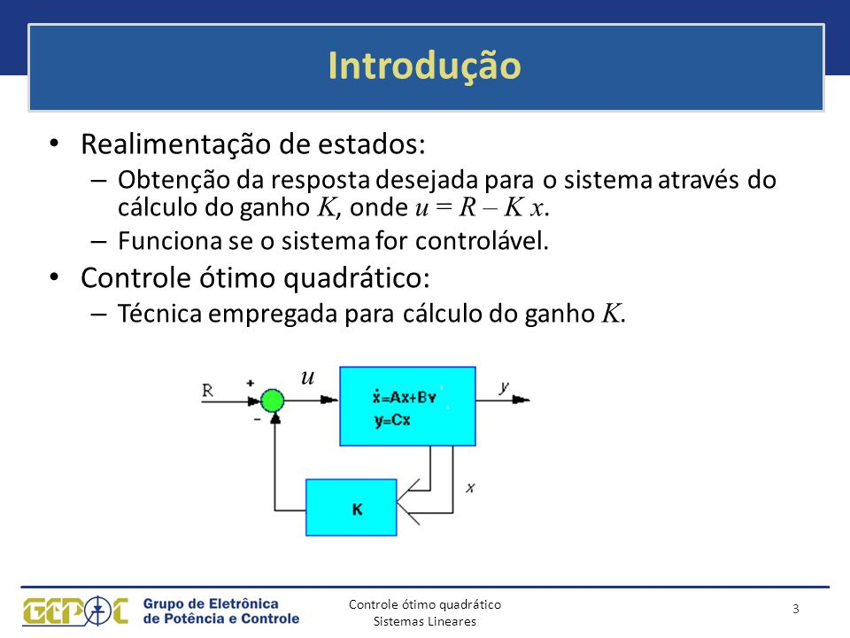 Controle ótimo quadrático Sistemas Lineares Introdução Realimentação de estados: – Obtenção da resposta desejada para o sistema através do cálculo do