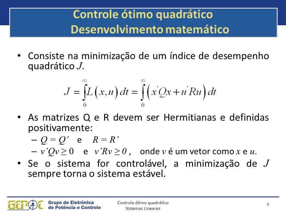 Controle ótimo quadrático Sistemas Lineares Exemplo de projeto: definição de Q e R Aaum = [A zeros(2,1);-C 0]; Baum = [B;0]; Q = [1 0 0;0 100000 0; 0 0 5000000]; R = [800]; Kah = lqr(Aaum,Baum,Q,R) K = Kah(1:2) Kl = -Kah(3); AA = [A-B*K B*Kl;-C 0]; BB = [0;0;1]; CC = [C 0]; DD = [0]; 15 t = 0:0.0001:0.12; [y,x,t] = step(AA,BB,CC,DD,1,t); [y2,X,t] = step(A,B,C,D,1,t); x1 = [1 0 0]*x ; x2 = [0 1 0]*x ; x3 = [0 0 1]*x ; subplot(2,2,1); plot(t,x1, LineWidth ,2); grid hold on plot(t,y2, r ); subplot(2,2,2); plot(t,x2, LineWidth ,2); grid subplot(2,2,3); plot(t,x3, LineWidth ,2); grid erro=1-x1; subplot(2,2,4); plot(t,erro);grid % tensão de saída % corrente % erro integrado