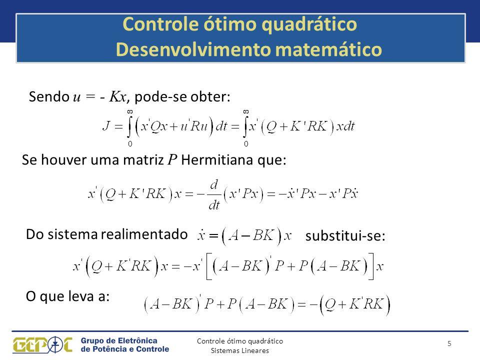 Controle ótimo quadrático Sistemas Lineares Controle ótimo quadrático Desenvolvimento matemático 6 Sendo Q + K'RK sempre positivo, pela segunda Lei de Liapunov, se o sistema for estável, então existe P que satisfaça: Se e separando os termos em K da equação acima: Pode-se obter que a minimização de J em relação a K requer: