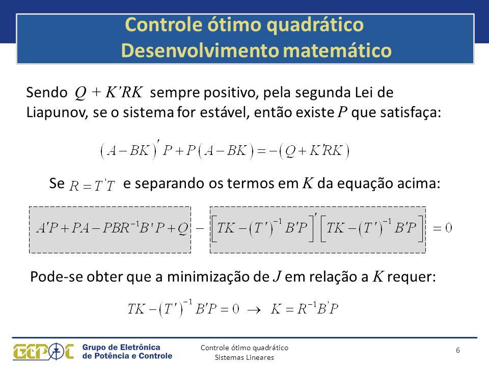 Controle ótimo quadrático Sistemas Lineares Controle ótimo quadrático Desenvolvimento matemático O cálculo de K é resumido nas seguintes etapas: – Encontrar P definida positivamente que satisfaça a equação reduzida de Ricatti: – Calcular K com a seguinte equação: 7