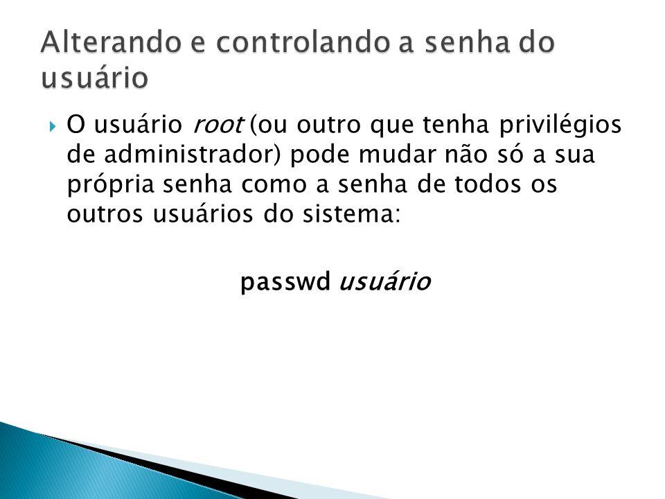  O usuário root (ou outro que tenha privilégios de administrador) pode mudar não só a sua própria senha como a senha de todos os outros usuários do sistema: passwd usuário