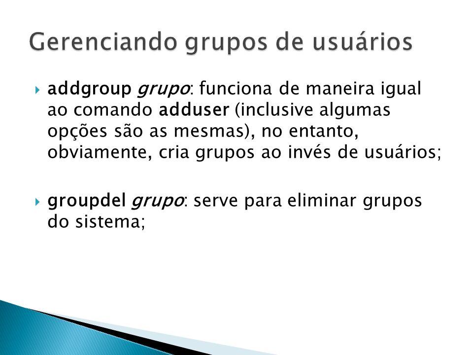  addgroup grupo: funciona de maneira igual ao comando adduser (inclusive algumas opções são as mesmas), no entanto, obviamente, cria grupos ao invés de usuários;  groupdel grupo: serve para eliminar grupos do sistema;