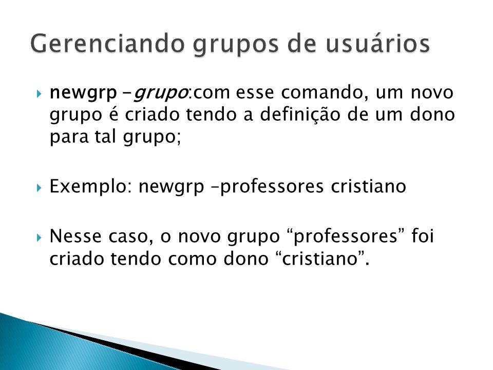  newgrp -grupo:com esse comando, um novo grupo é criado tendo a definição de um dono para tal grupo;  Exemplo: newgrp –professores cristiano  Nesse caso, o novo grupo professores foi criado tendo como dono cristiano .